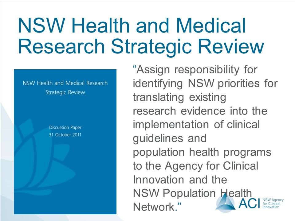 NSW Health and Medical Research Strategic Review Assign responsibility for identifying NSW priorities for translating existing research evidence into the implementation of clinical guidelines and population health programs to the Agency for Clinical Innovation and the NSW Population Health Network.
