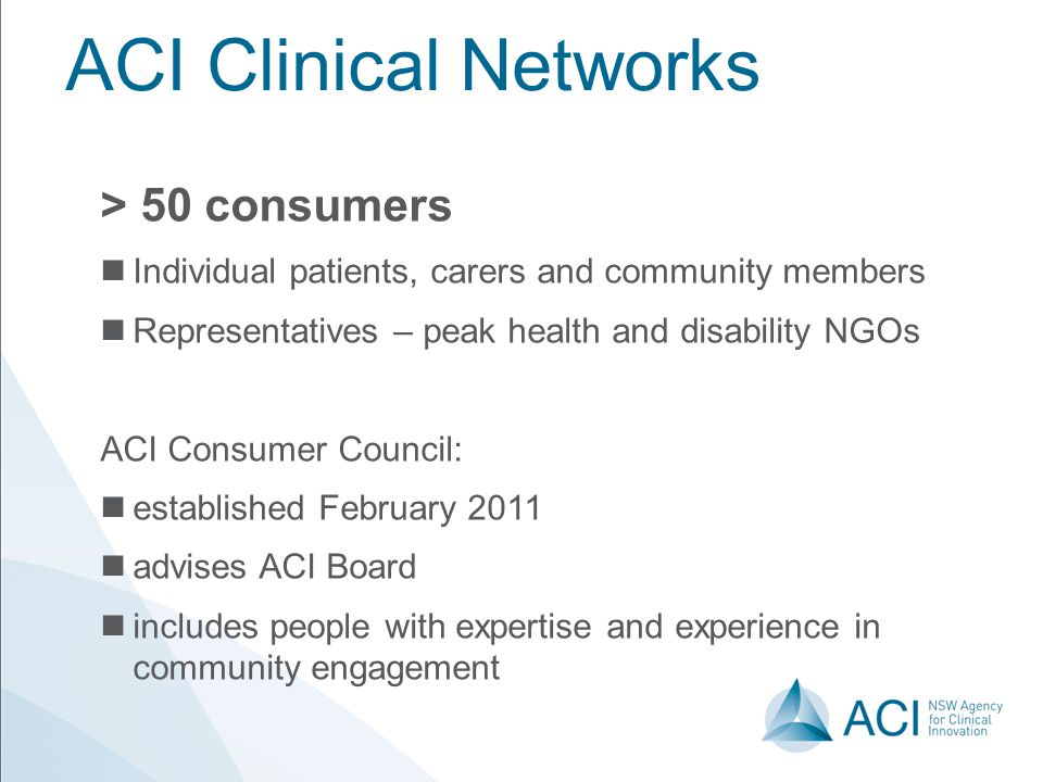 ACI Clinical Networks > 50 consumers Individual patients, carers and community members Representatives – peak health and disability NGOs ACI Consumer