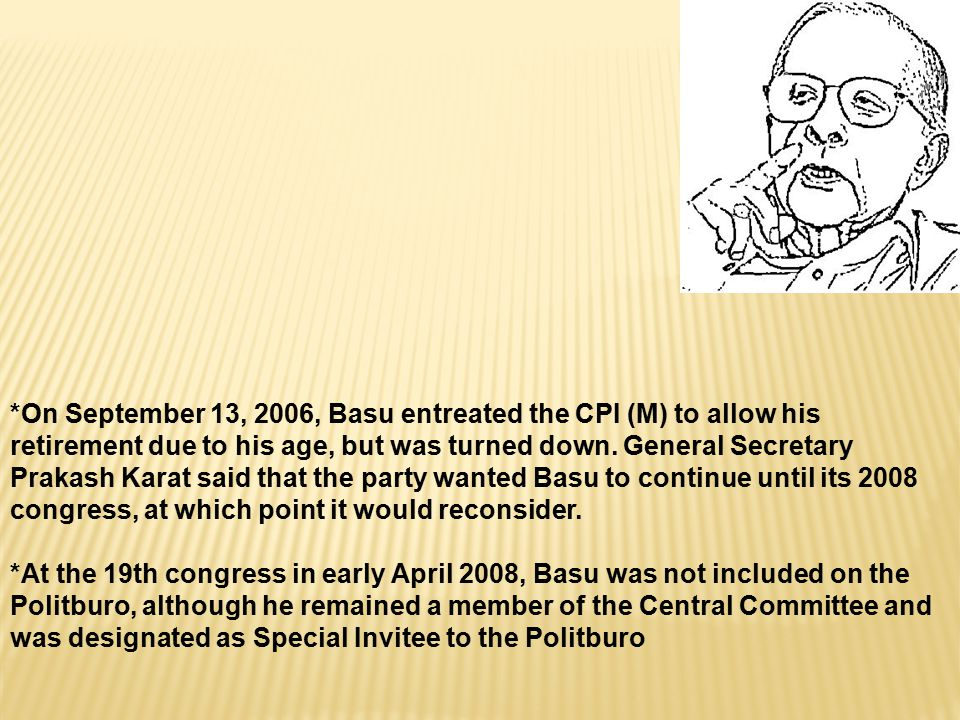 *On September 13, 2006, Basu entreated the CPI (M) to allow his retirement due to his age, but was turned down.