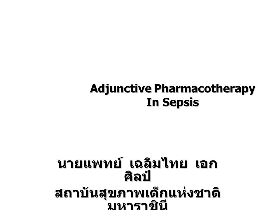Adjunctive Pharmacotherapy In Sepsis นายแพทย์ เฉลิมไทย เอก ศิลป์ สถาบันสุขภาพเด็กแห่งชาติ มหาราชินี