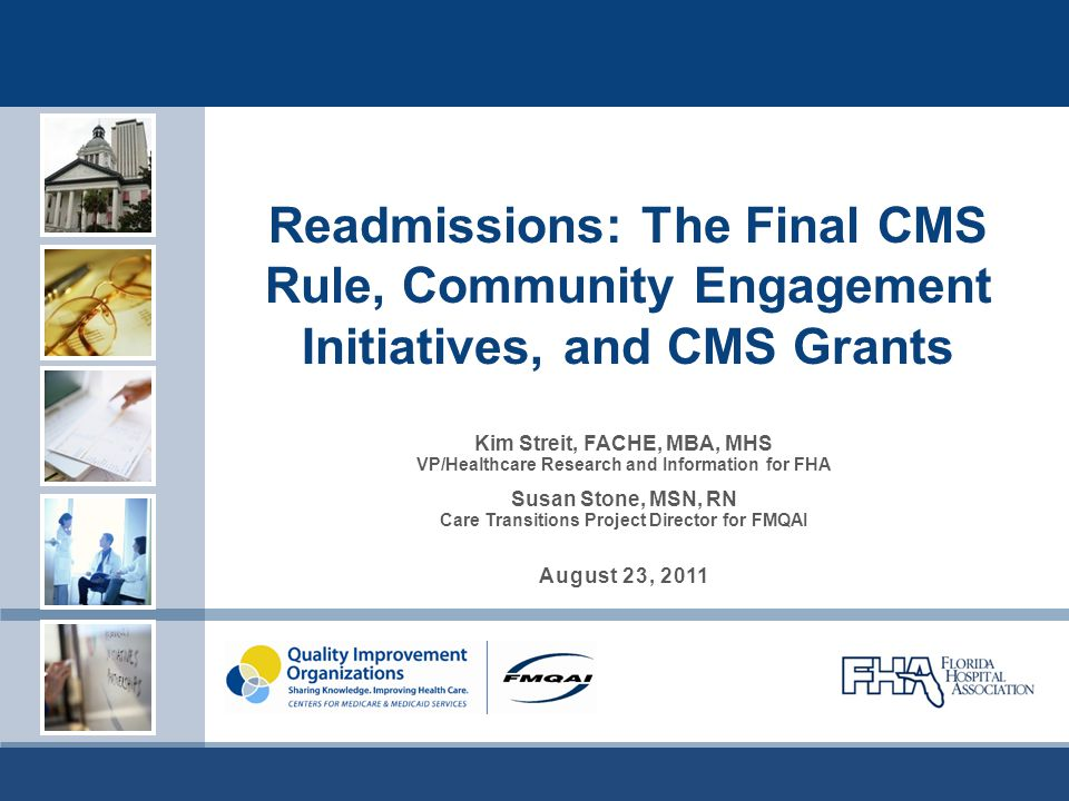 Readmissions: The Final CMS Rule, Community Engagement Initiatives, and CMS Grants Kim Streit, FACHE, MBA, MHS VP/Healthcare Research and Information for FHA Susan Stone, MSN, RN Care Transitions Project Director for FMQAI August 23, 2011