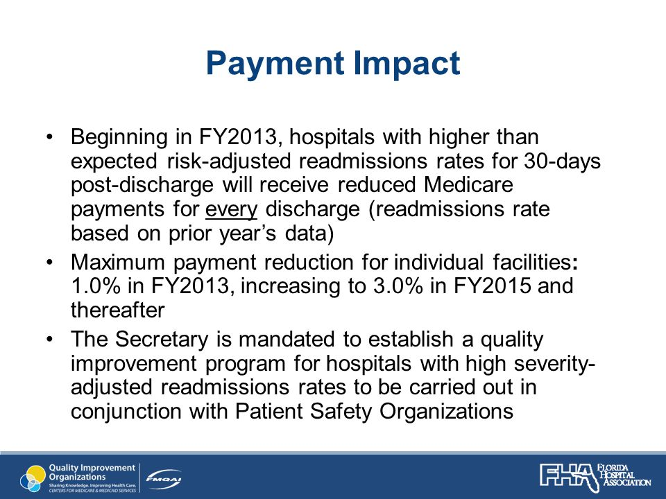 Payment Impact Beginning in FY2013, hospitals with higher than expected risk-adjusted readmissions rates for 30-days post-discharge will receive reduced Medicare payments for every discharge (readmissions rate based on prior year's data) Maximum payment reduction for individual facilities: 1.0% in FY2013, increasing to 3.0% in FY2015 and thereafter The Secretary is mandated to establish a quality improvement program for hospitals with high severity- adjusted readmissions rates to be carried out in conjunction with Patient Safety Organizations