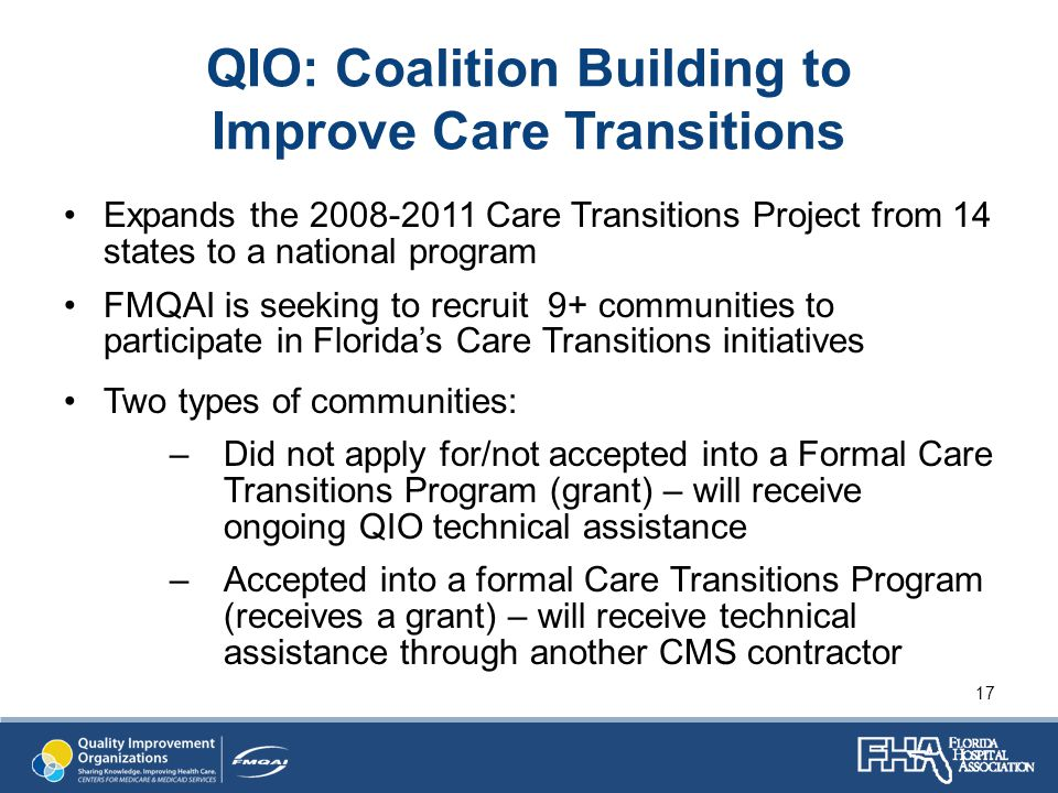 QIO: Coalition Building to Improve Care Transitions Expands the 2008-2011 Care Transitions Project from 14 states to a national program FMQAI is seeking to recruit 9+ communities to participate in Florida's Care Transitions initiatives Two types of communities: –Did not apply for/not accepted into a Formal Care Transitions Program (grant) – will receive ongoing QIO technical assistance –Accepted into a formal Care Transitions Program (receives a grant) – will receive technical assistance through another CMS contractor 17