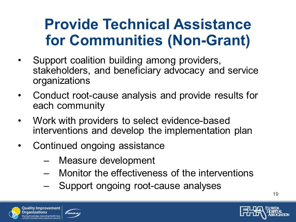 Provide Technical Assistance for Communities (Non-Grant) Support coalition building among providers, stakeholders, and beneficiary advocacy and service organizations Conduct root-cause analysis and provide results for each community Work with providers to select evidence-based interventions and develop the implementation plan Continued ongoing assistance –Measure development –Monitor the effectiveness of the interventions –Support ongoing root-cause analyses 19