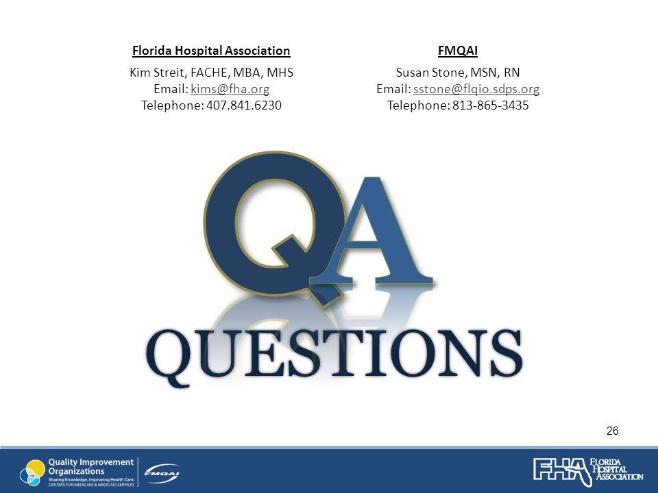 26 QUESTIONS Florida Hospital Association Kim Streit, FACHE, MBA, MHS Email: kims@fha.orgkims@fha.org Telephone: 407.841.6230 FMQAI Susan Stone, MSN, RN Email: sstone@flqio.sdps.orgsstone@flqio.sdps.org Telephone: 813-865-3435