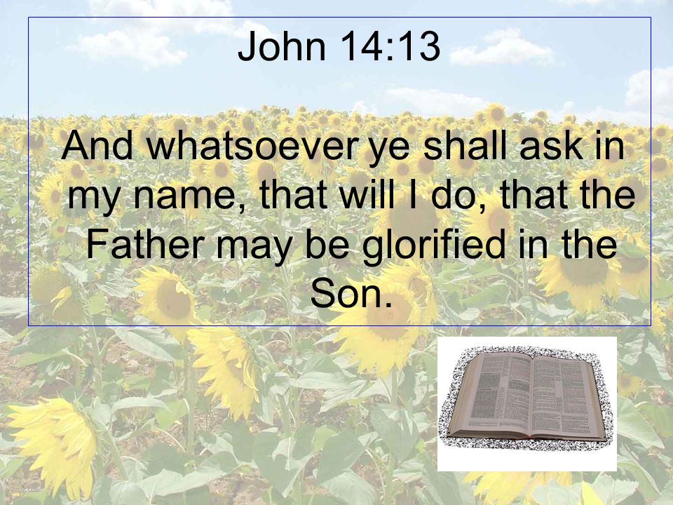 John 14:13 And whatsoever ye shall ask in my name, that will I do, that the Father may be glorified in the Son.