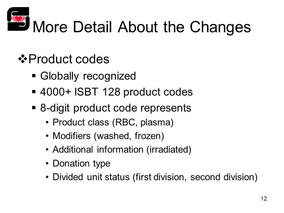 12 More Detail About the Changes  Product codes  Globally recognized  4000+ ISBT 128 product codes  8-digit product code represents Product class (RBC, plasma) Modifiers (washed, frozen) Additional information (irradiated) Donation type Divided unit status (first division, second division)