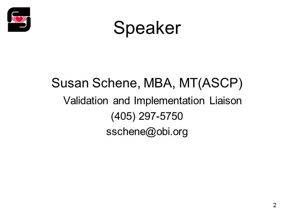 2 Speaker Susan Schene, MBA, MT(ASCP) Validation and Implementation Liaison (405) 297-5750 sschene@obi.org