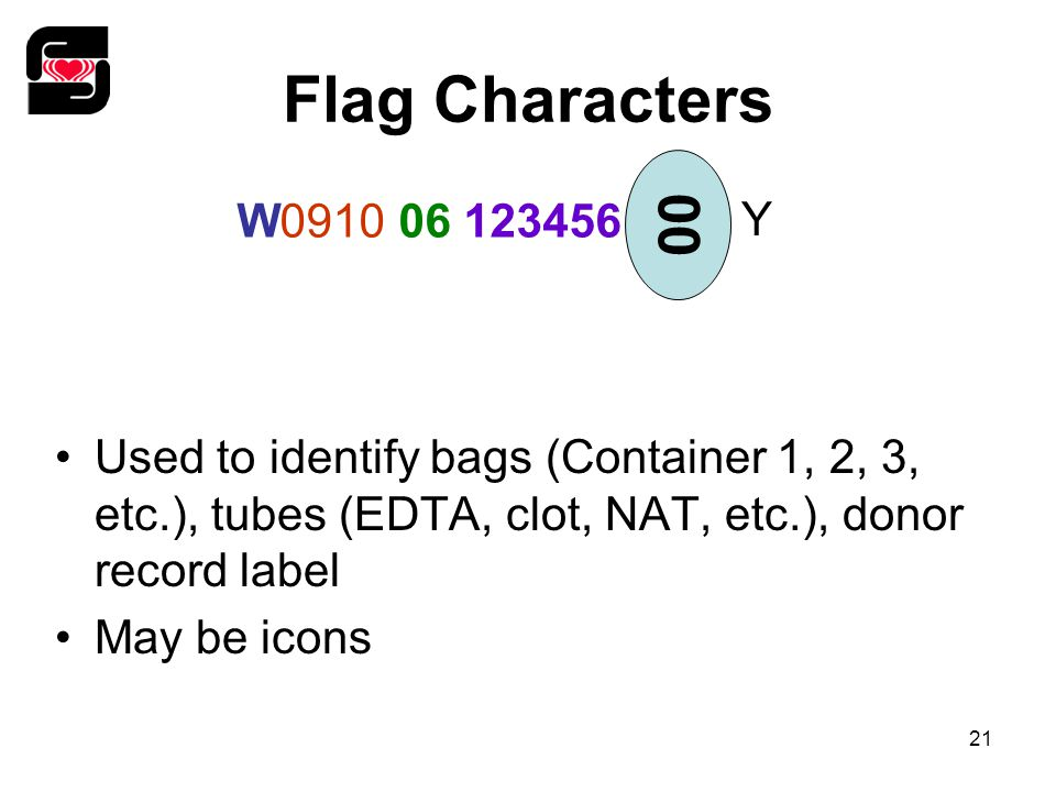 21 Flag Characters Used to identify bags (Container 1, 2, 3, etc.), tubes (EDTA, clot, NAT, etc.), donor record label May be icons W0910 06 123456 00