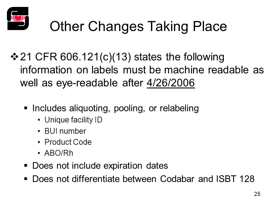 25 Other Changes Taking Place  21 CFR 606.121(c)(13) states the following information on labels must be machine readable as well as eye-readable after 4/26/2006  Includes aliquoting, pooling, or relabeling Unique facility ID BUI number Product Code ABO/Rh  Does not include expiration dates  Does not differentiate between Codabar and ISBT 128