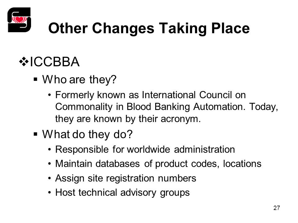 27 Other Changes Taking Place  ICCBBA  Who are they? Formerly known as International Council on Commonality in Blood Banking Automation. Today, they