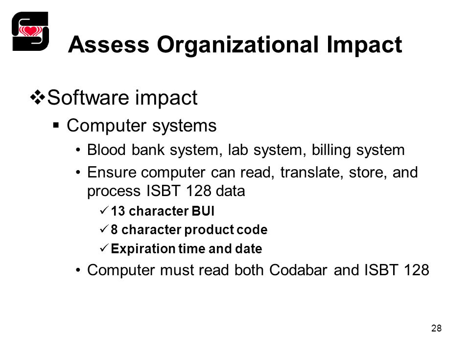 28 Assess Organizational Impact  Software impact  Computer systems Blood bank system, lab system, billing system Ensure computer can read, translate