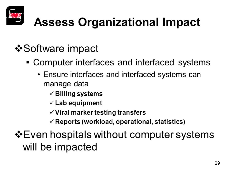 29 Assess Organizational Impact  Software impact  Computer interfaces and interfaced systems Ensure interfaces and interfaced systems can manage data Billing systems Lab equipment Viral marker testing transfers Reports (workload, operational, statistics)  Even hospitals without computer systems will be impacted