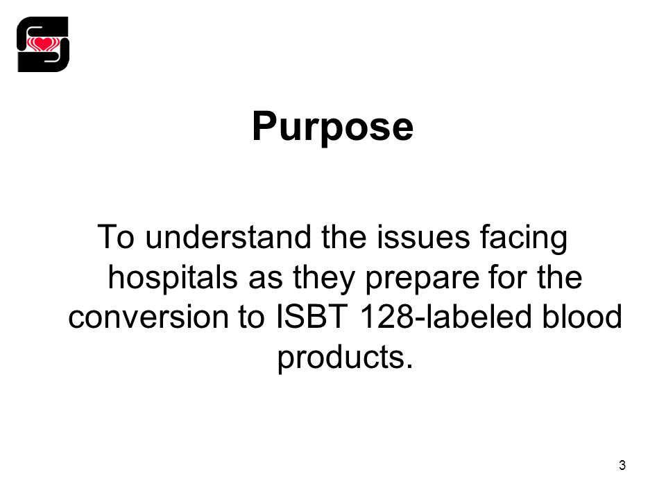 3 Purpose To understand the issues facing hospitals as they prepare for the conversion to ISBT 128-labeled blood products.