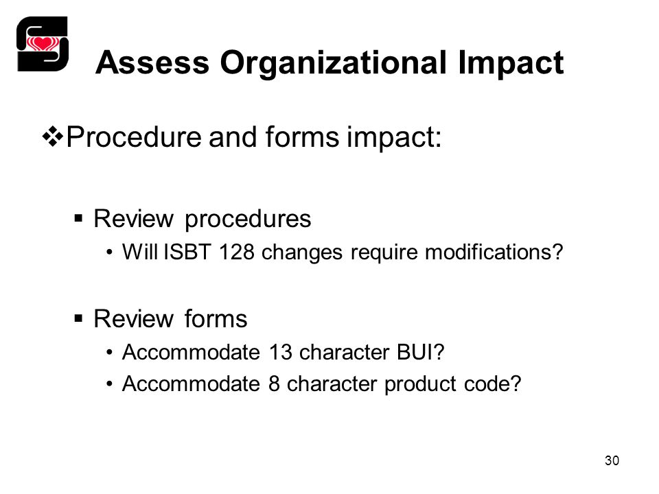 30 Assess Organizational Impact  Procedure and forms impact:  Review procedures Will ISBT 128 changes require modifications?  Review forms Accommod