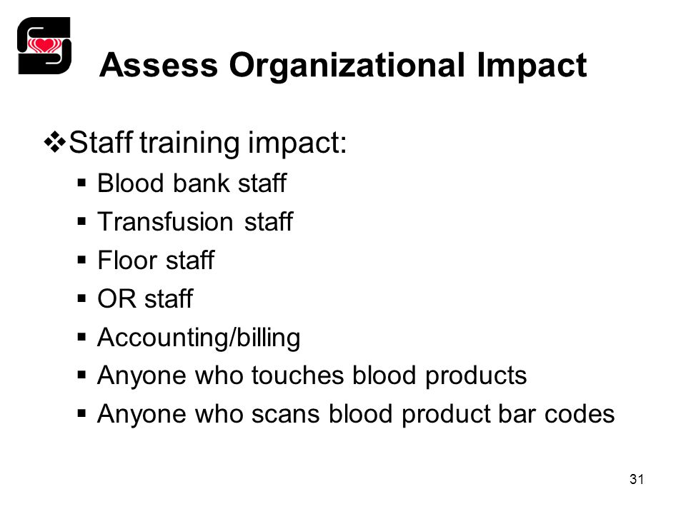 31 Assess Organizational Impact  Staff training impact:  Blood bank staff  Transfusion staff  Floor staff  OR staff  Accounting/billing  Anyone who touches blood products  Anyone who scans blood product bar codes
