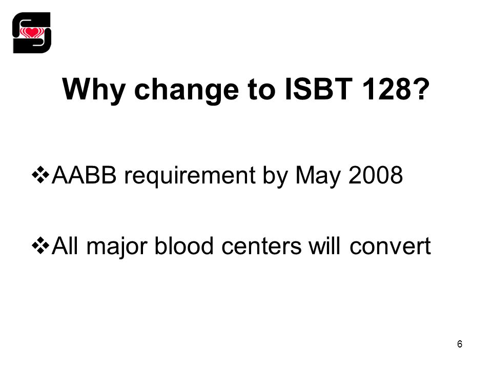 6 Why change to ISBT 128?  AABB requirement by May 2008  All major blood centers will convert