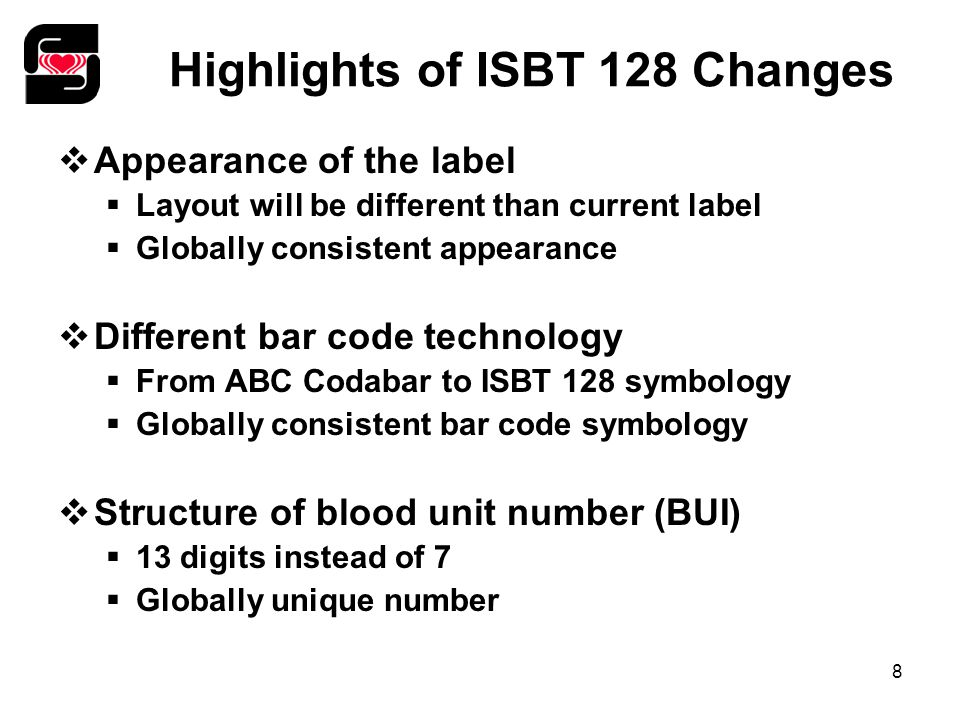 8 Highlights of ISBT 128 Changes  Appearance of the label  Layout will be different than current label  Globally consistent appearance  Different bar code technology  From ABC Codabar to ISBT 128 symbology  Globally consistent bar code symbology  Structure of blood unit number (BUI)  13 digits instead of 7  Globally unique number