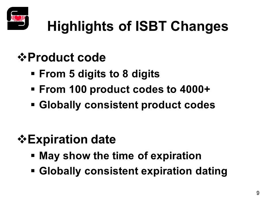 9 Highlights of ISBT Changes  Product code  From 5 digits to 8 digits  From 100 product codes to 4000+  Globally consistent product codes  Expira