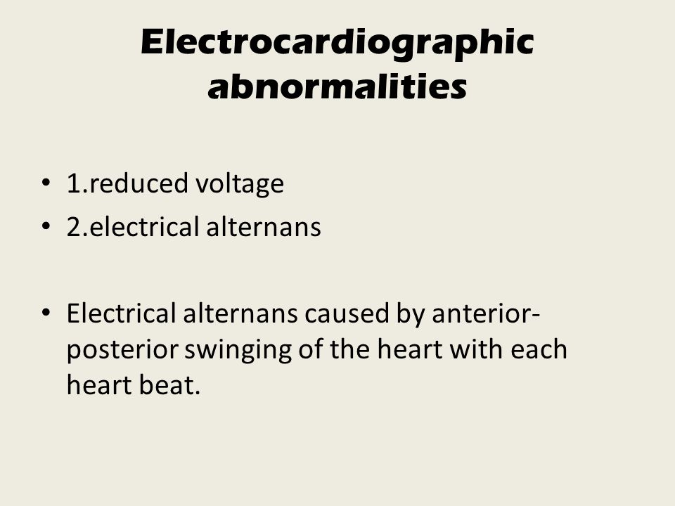 Electrocardiographic abnormalities 1.reduced voltage 2.electrical alternans Electrical alternans caused by anterior- posterior swinging of the heart with each heart beat.