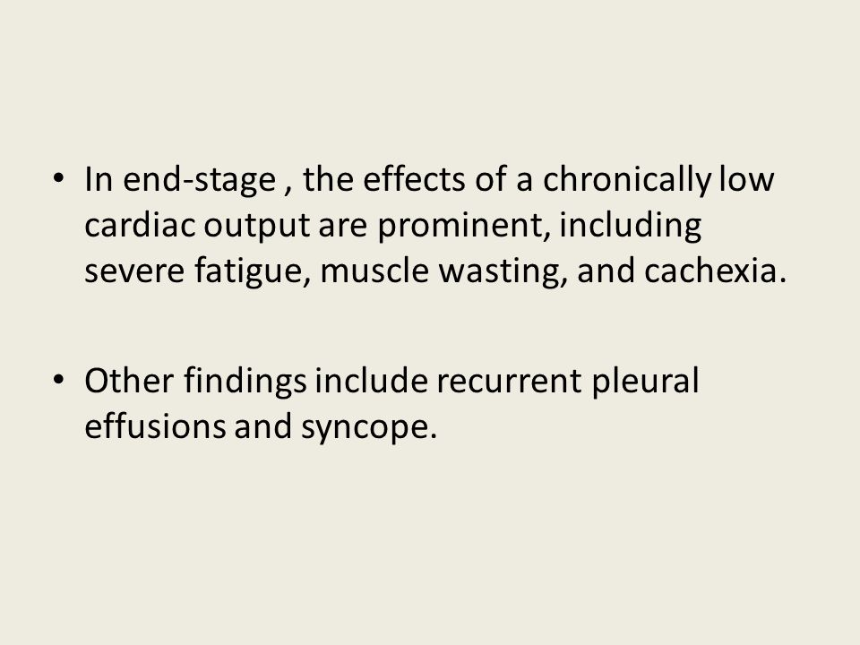 In end-stage, the effects of a chronically low cardiac output are prominent, including severe fatigue, muscle wasting, and cachexia.