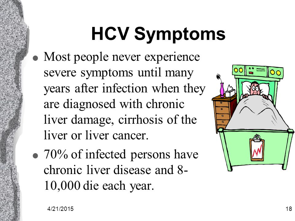 4/21/201517 HCV Symptoms l Severe symptoms include jaundice, fatigue, abdominal pain, loss of appetite, nausea, and vomiting.