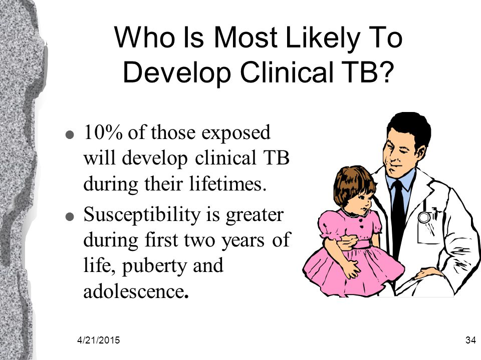 4/21/201533 Tuberculosis l Tuberculosis is a disease caused by bacterial infection l These germs are carried through the air in infectious airborne droplets less than 5 microns in size.