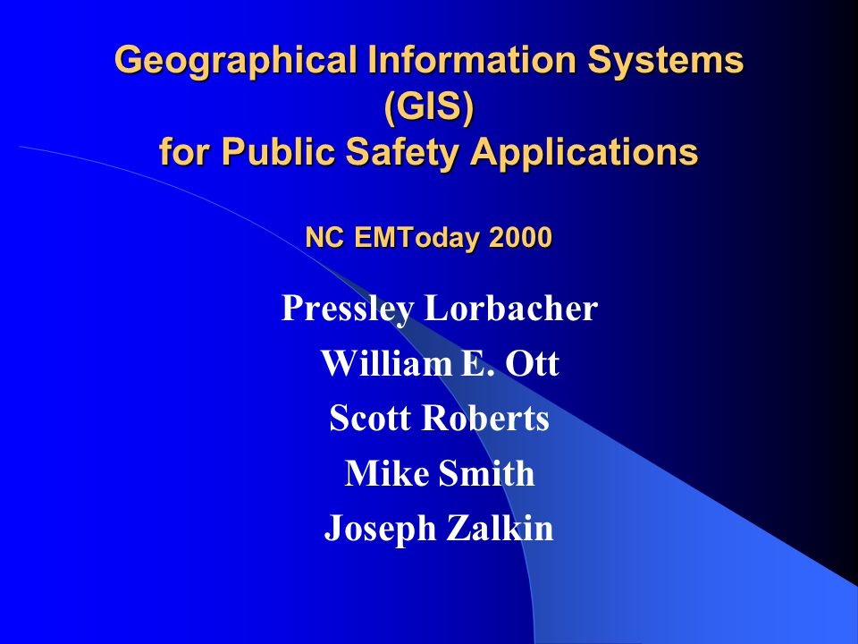 Geographical Information Systems (GIS) for Public Safety Applications NC EMToday 2000 Pressley Lorbacher William E.