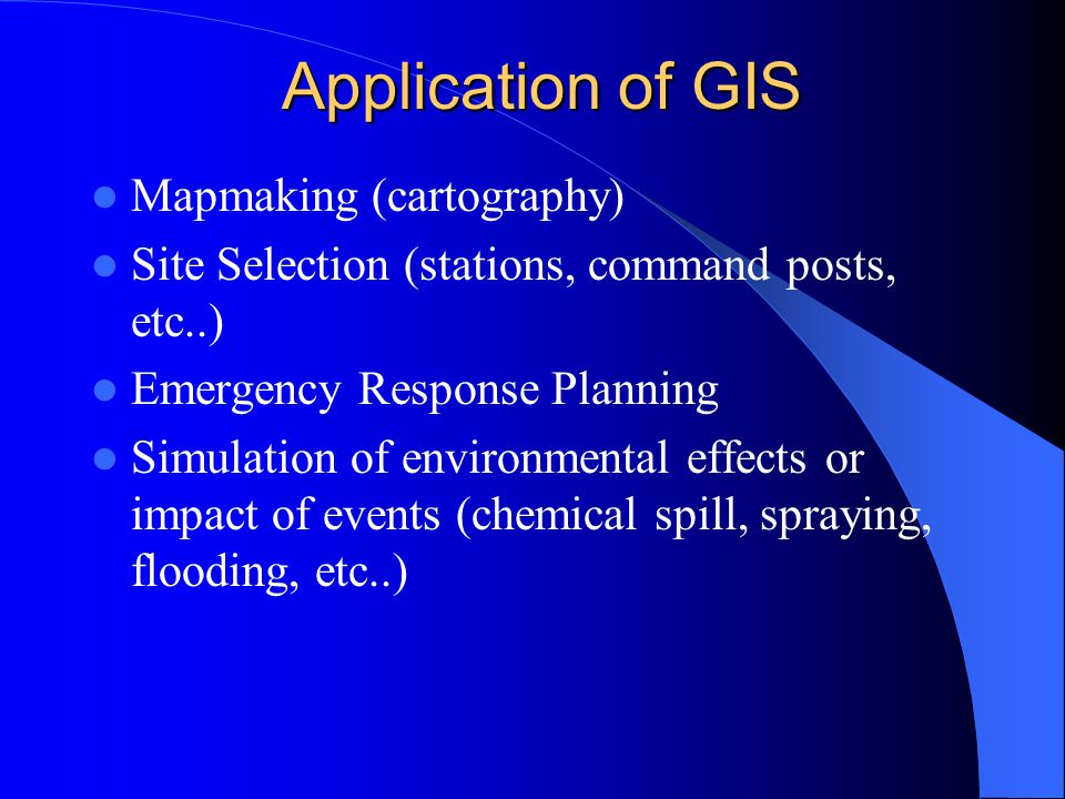 Application of GIS Mapmaking (cartography) Site Selection (stations, command posts, etc..) Emergency Response Planning Simulation of environmental effects or impact of events (chemical spill, spraying, flooding, etc..)