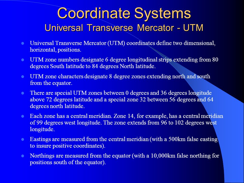 Coordinate Systems Universal Transverse Mercator - UTM Universal Transverse Mercator (UTM) coordinates define two dimensional, horizontal, positions.