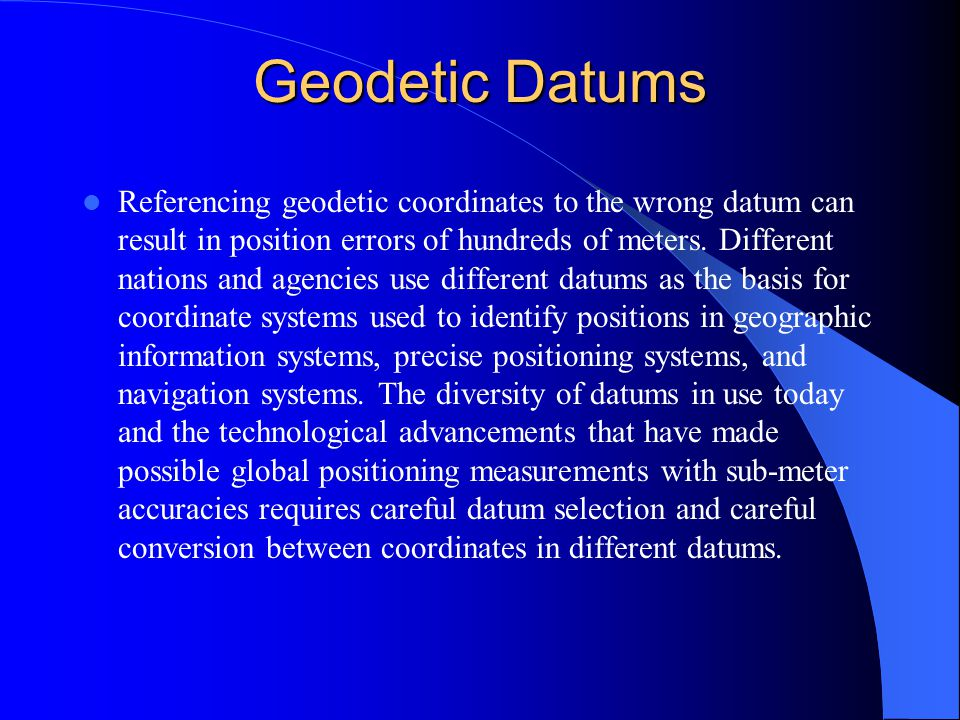 Geodetic Datums Referencing geodetic coordinates to the wrong datum can result in position errors of hundreds of meters.