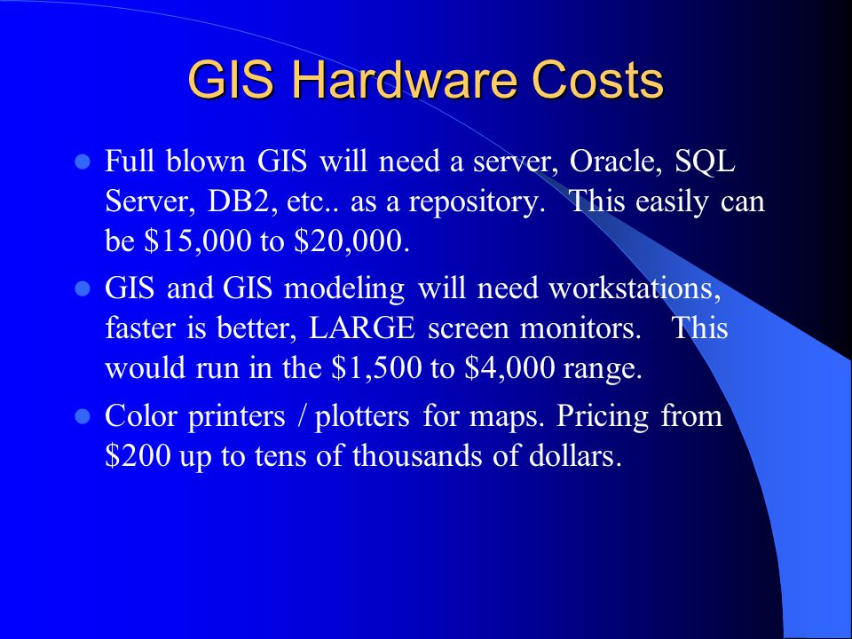 GIS Hardware Costs Full blown GIS will need a server, Oracle, SQL Server, DB2, etc..