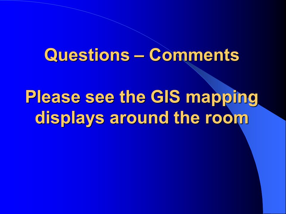Questions – Comments Please see the GIS mapping displays around the room