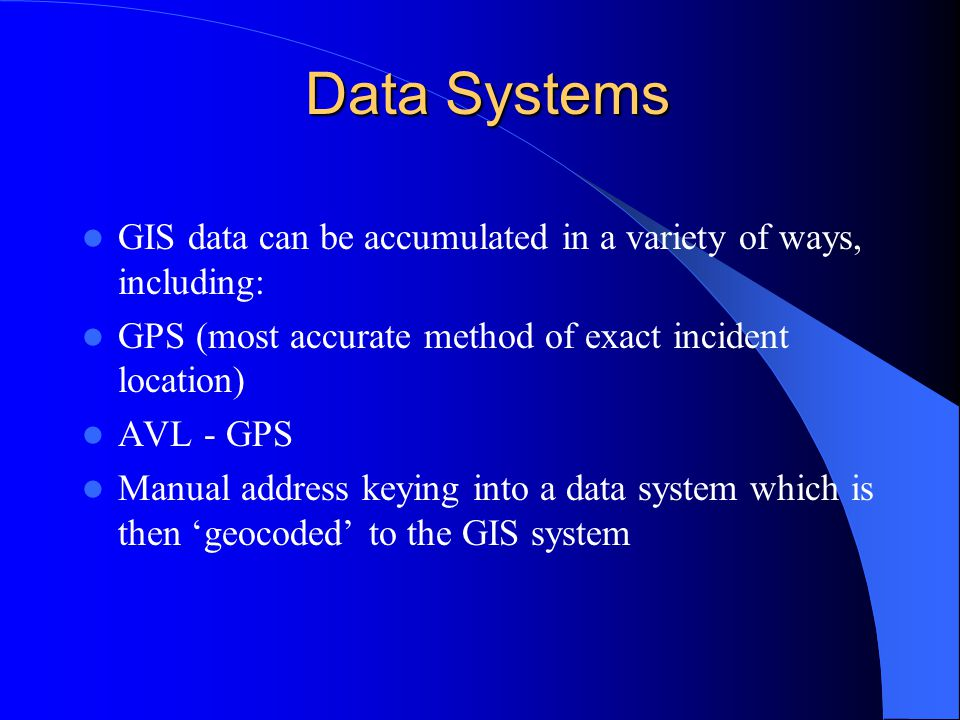 Data Systems GIS data can be accumulated in a variety of ways, including: GPS (most accurate method of exact incident location) AVL - GPS Manual address keying into a data system which is then 'geocoded' to the GIS system