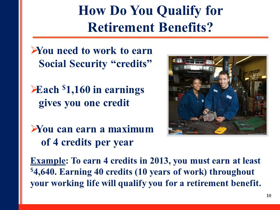 "10 How Do You Qualify for Retirement Benefits?  You need to work to earn Social Security ""credits""  Each $ 1,160 in earnings gives you one credit "