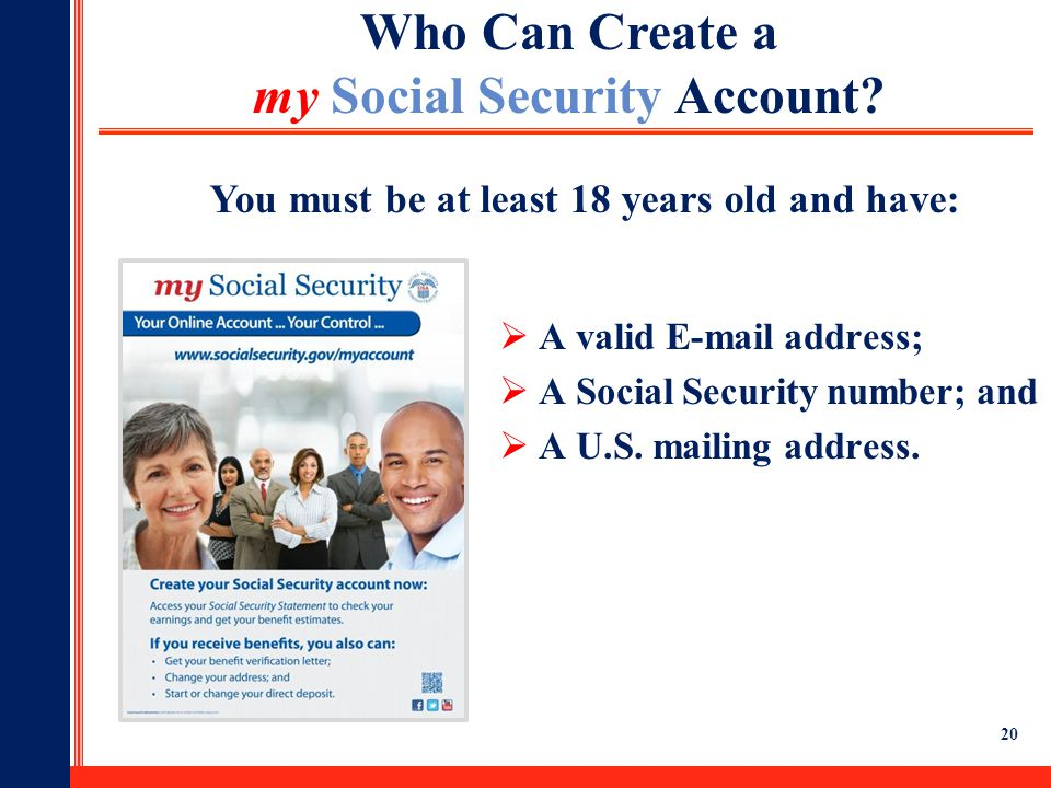 20  A valid E-mail address;  A Social Security number; and  A U.S. mailing address. Who Can Create a my Social Security Account? You must be at lea