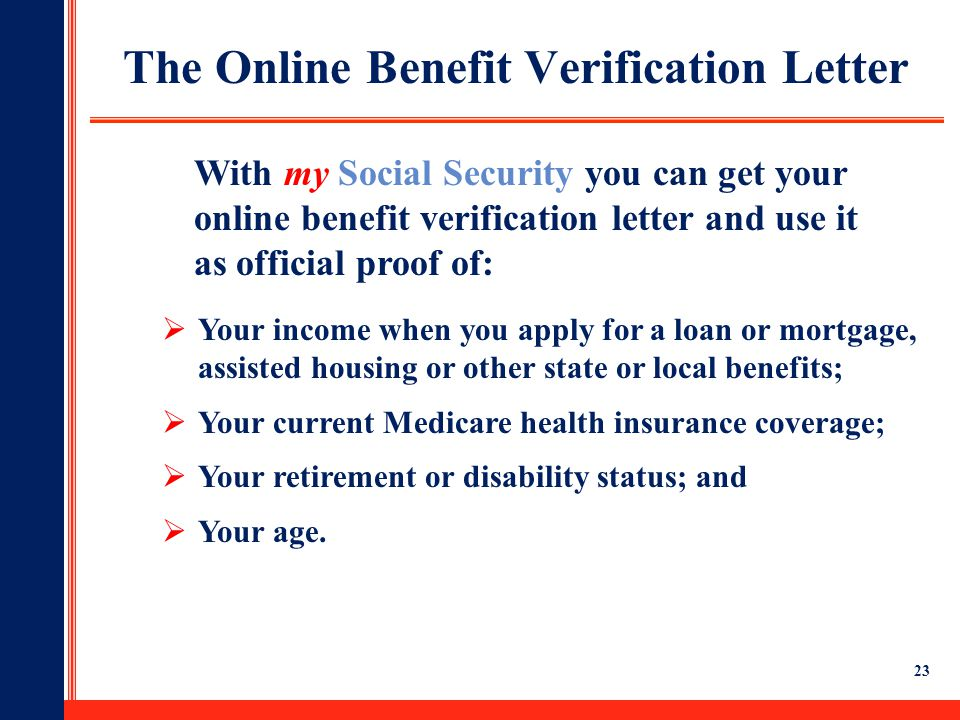 23 The Online Benefit Verification Letter  Your income when you apply for a loan or mortgage, assisted housing or other state or local benefits;  Yo