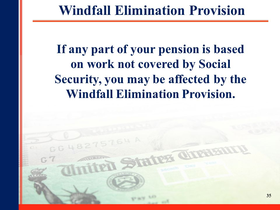 24 If any part of your pension is based on work not covered by Social Security, you may be affected by the Windfall Elimination Provision. Windfall El
