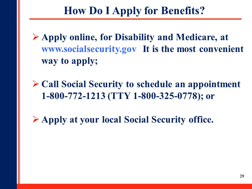 29  Apply online, for Disability and Medicare, at www.socialsecurity.gov It is the most convenient way to apply;  Call Social Security to schedule a