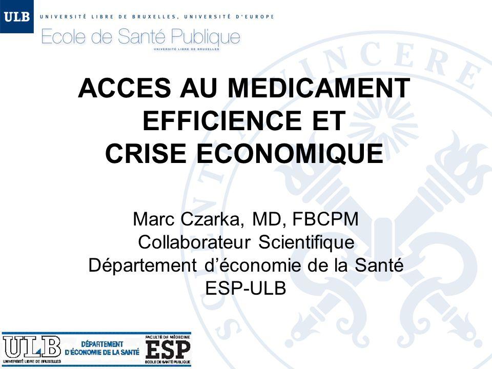 ACCES AU MEDICAMENT EFFICIENCE ET CRISE ECONOMIQUE Marc Czarka, MD, FBCPM Collaborateur Scientifique Département d'économie de la Santé ESP-ULB