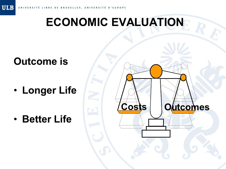 ECONOMIC EVALUATION Outcome is Longer Life Better Life Costs Outcomes