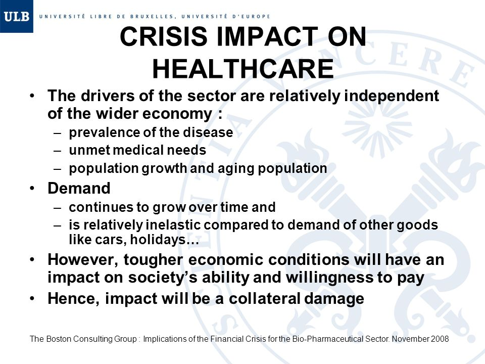 CRISIS IMPACT ON HEALTHCARE The drivers of the sector are relatively independent of the wider economy : –prevalence of the disease –unmet medical needs –population growth and aging population Demand –continues to grow over time and –is relatively inelastic compared to demand of other goods like cars, holidays… However, tougher economic conditions will have an impact on society's ability and willingness to pay Hence, impact will be a collateral damage The Boston Consulting Group : Implications of the Financial Crisis for the Bio-Pharmaceutical Sector.
