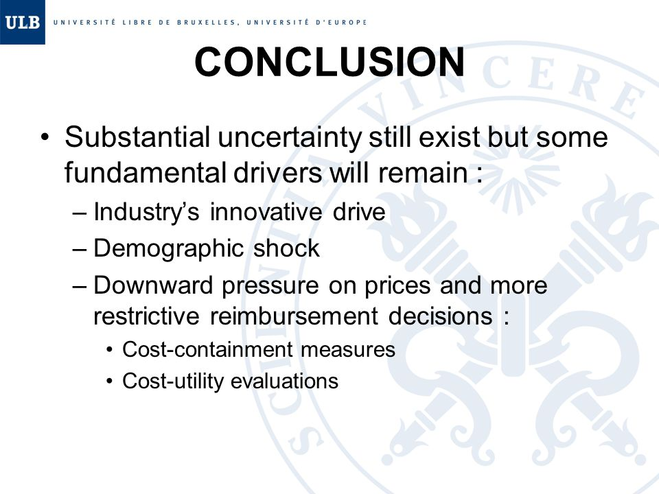 CONCLUSION Substantial uncertainty still exist but some fundamental drivers will remain : –Industry's innovative drive –Demographic shock –Downward pressure on prices and more restrictive reimbursement decisions : Cost-containment measures Cost-utility evaluations