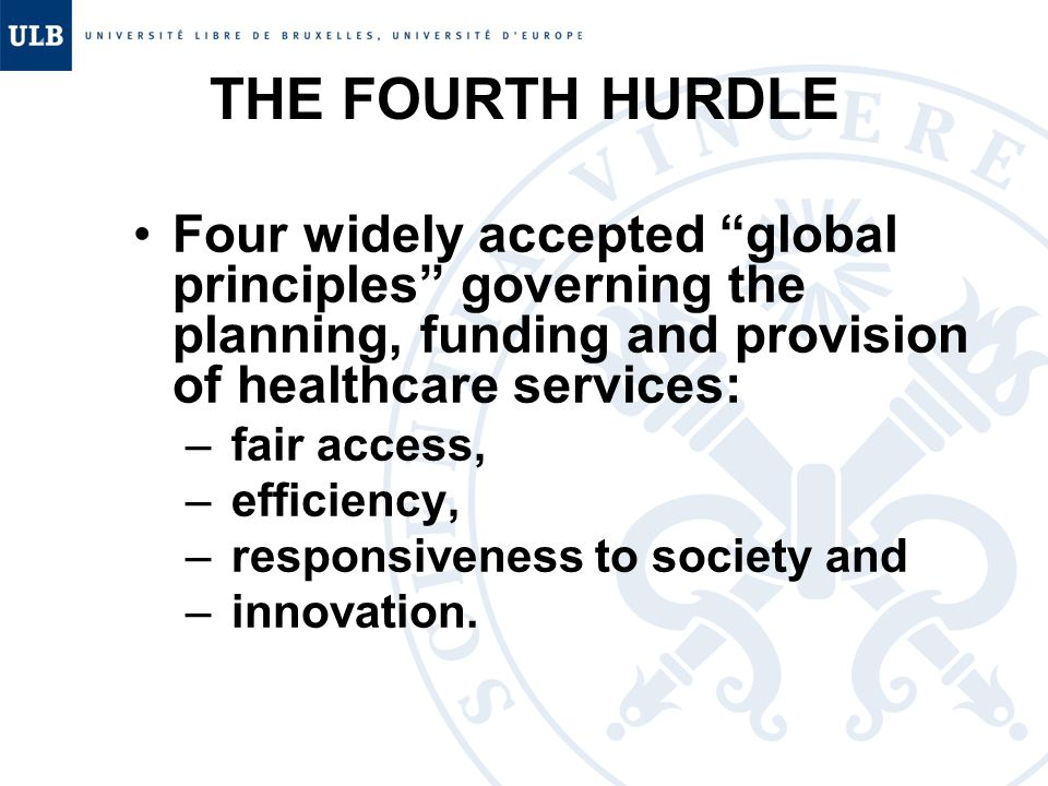 THE FOURTH HURDLE Four widely accepted global principles governing the planning, funding and provision of healthcare services: – fair access, – efficiency, – responsiveness to society and – innovation.