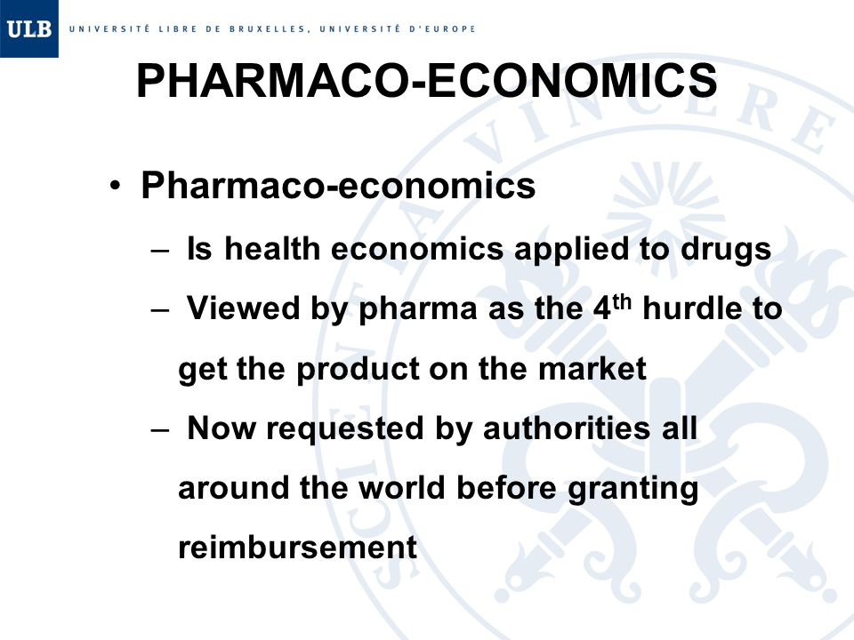 PHARMACO-ECONOMICS Pharmaco-economics – Is health economics applied to drugs – Viewed by pharma as the 4 th hurdle to get the product on the market – Now requested by authorities all around the world before granting reimbursement