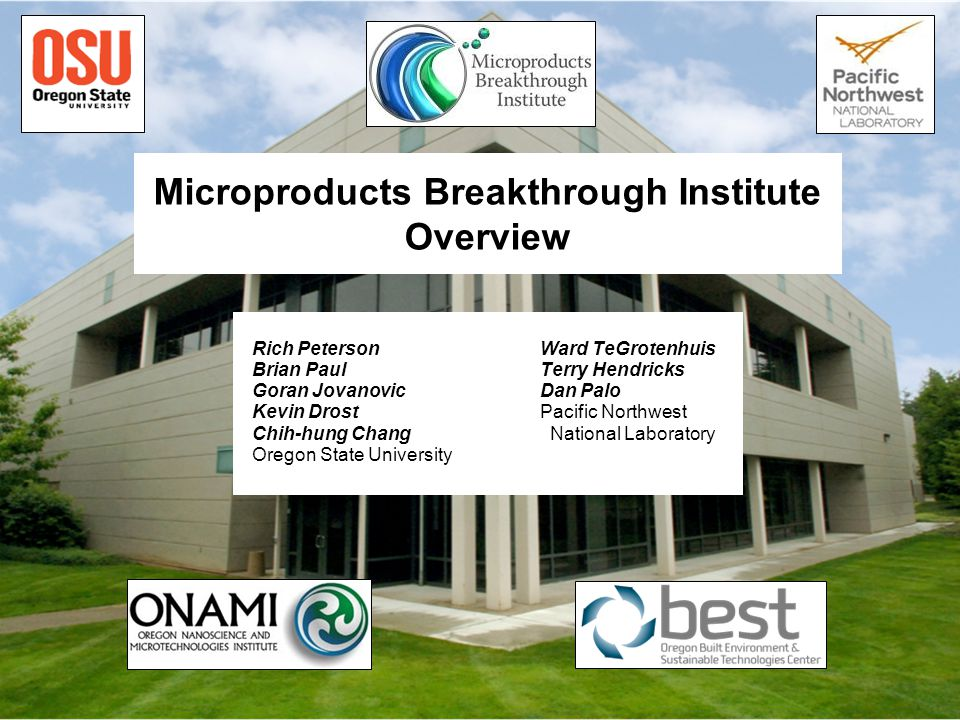 Microproducts Breakthrough Institute Overview Rich PetersonWard TeGrotenhuis Brian PaulTerry Hendricks Goran JovanovicDan Palo Kevin DrostPacific Northwest Chih-hung Chang National Laboratory Oregon State University