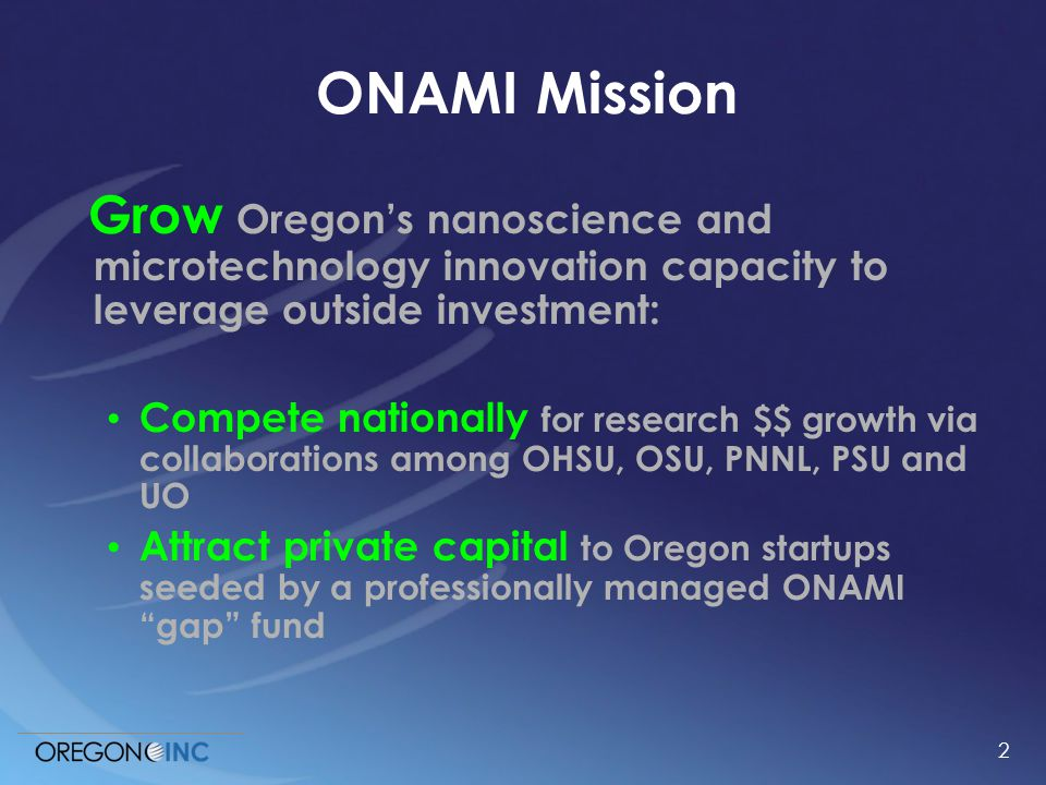 2 ONAMI Mission Grow Oregon's nanoscience and microtechnology innovation capacity to leverage outside investment: Compete nationally for research $$ growth via collaborations among OHSU, OSU, PNNL, PSU and UO Attract private capital to Oregon startups seeded by a professionally managed ONAMI gap fund