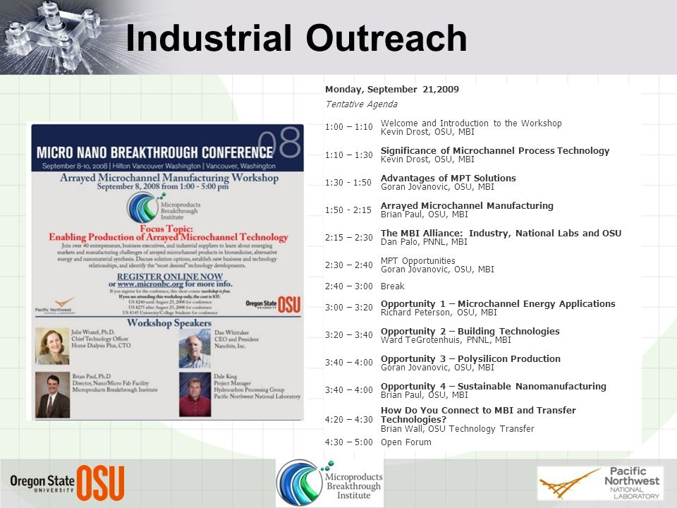 Industrial Outreach Monday, September 21,2009 Tentative Agenda 1:00 – 1:10 Welcome and Introduction to the Workshop Kevin Drost, OSU, MBI 1:10 – 1:30 Significance of Microchannel Process Technology Kevin Drost, OSU, MBI 1:30 - 1:50 Advantages of MPT Solutions Goran Jovanovic, OSU, MBI 1:50 - 2:15 Arrayed Microchannel Manufacturing Brian Paul, OSU, MBI 2:15 – 2:30 The MBI Alliance: Industry, National Labs and OSU Dan Palo, PNNL, MBI 2:30 – 2:40 MPT Opportunities Goran Jovanovic, OSU, MBI 2:40 – 3:00Break 3:00 – 3:20 Opportunity 1 – Microchannel Energy Applications Richard Peterson, OSU, MBI 3:20 – 3:40 Opportunity 2 – Building Technologies Ward TeGrotenhuis, PNNL, MBI 3:40 – 4:00 Opportunity 3 – Polysilicon Production Goran Jovanovic, OSU, MBI 3:40 – 4:00 Opportunity 4 – Sustainable Nanomanufacturing Brian Paul, OSU, MBI 4:20 – 4:30 How Do You Connect to MBI and Transfer Technologies.