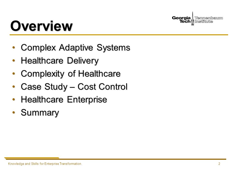 Knowledge and Skills for Enterprise Transformation.2 Overview Complex Adaptive SystemsComplex Adaptive Systems Healthcare DeliveryHealthcare Delivery Complexity of HealthcareComplexity of Healthcare Case Study – Cost ControlCase Study – Cost Control Healthcare EnterpriseHealthcare Enterprise SummarySummary