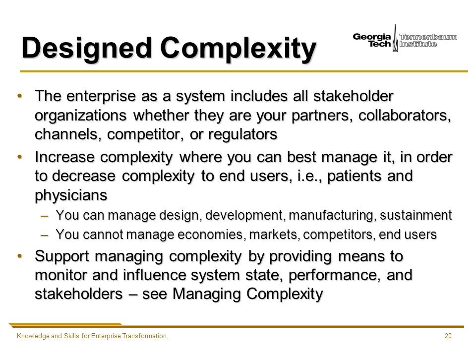 Knowledge and Skills for Enterprise Transformation.20 Designed Complexity The enterprise as a system includes all stakeholder organizations whether they are your partners, collaborators, channels, competitor, or regulatorsThe enterprise as a system includes all stakeholder organizations whether they are your partners, collaborators, channels, competitor, or regulators Increase complexity where you can best manage it, in order to decrease complexity to end users, i.e., patients and physiciansIncrease complexity where you can best manage it, in order to decrease complexity to end users, i.e., patients and physicians –You can manage design, development, manufacturing, sustainment –You cannot manage economies, markets, competitors, end users Support managing complexity by providing means to monitor and influence system state, performance, and stakeholders – see Managing ComplexitySupport managing complexity by providing means to monitor and influence system state, performance, and stakeholders – see Managing Complexity